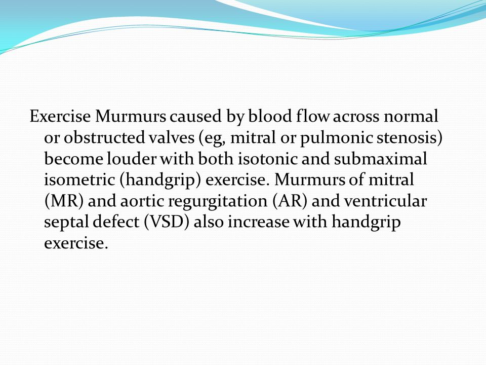 Exercise Murmurs caused by blood flow across normal or obstructed valves (eg, mitral or pulmonic stenosis) become louder with both isotonic and submaximal isometric (handgrip) exercise.