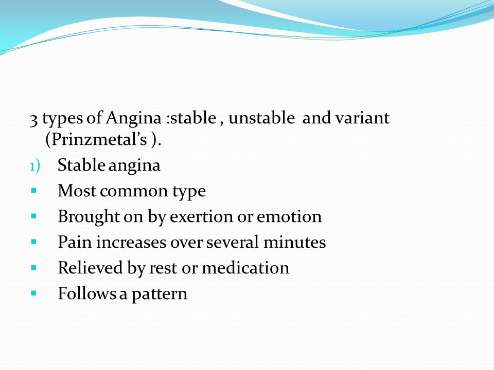 3 types of Angina :stable , unstable and variant (Prinzmetal's ).