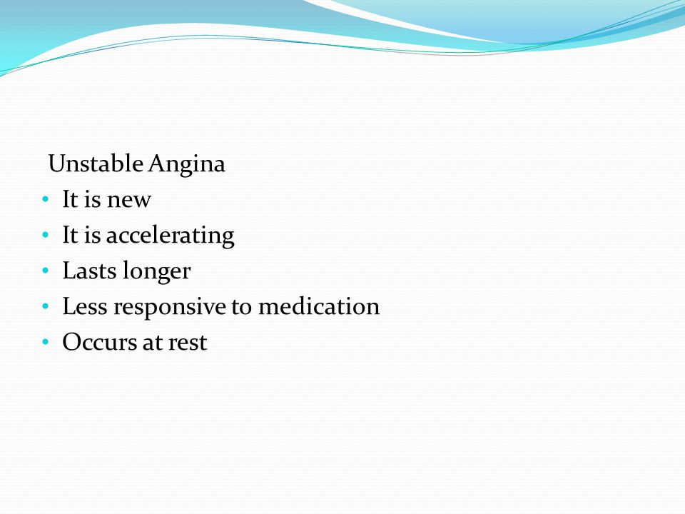 Unstable Angina It is new. It is accelerating. Lasts longer.