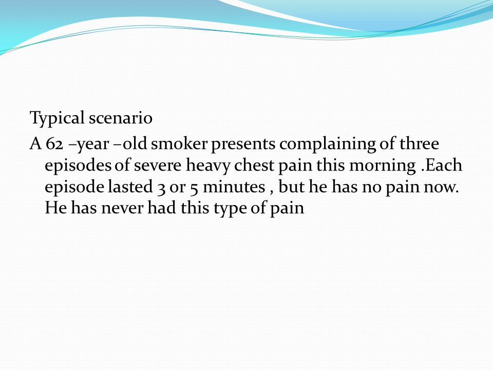 Typical scenario A 62 –year –old smoker presents complaining of three episodes of severe heavy chest pain this morning .Each episode lasted 3 or 5 minutes , but he has no pain now.