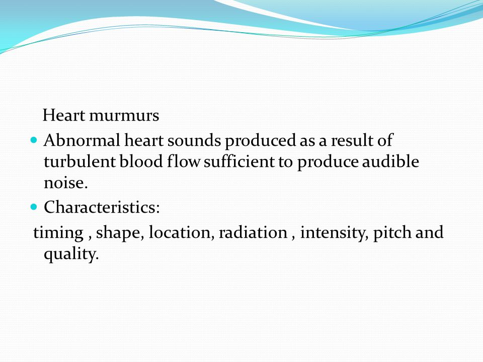 Heart murmurs Abnormal heart sounds produced as a result of turbulent blood flow sufficient to produce audible noise.