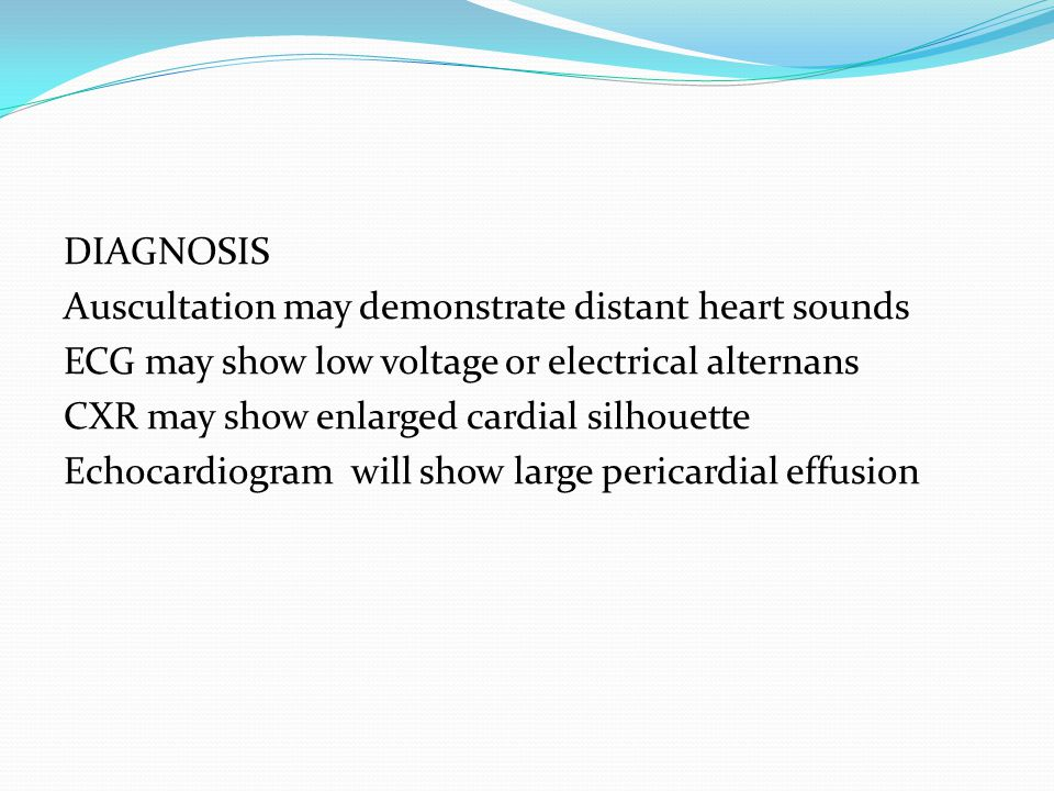 DIAGNOSIS Auscultation may demonstrate distant heart sounds ECG may show low voltage or electrical alternans CXR may show enlarged cardial silhouette Echocardiogram will show large pericardial effusion