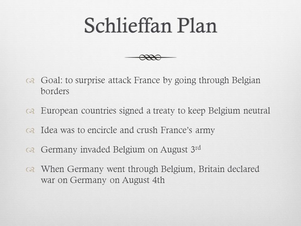 Schlieffan Plan Goal: to surprise attack France by going through Belgian borders. European countries signed a treaty to keep Belgium neutral.