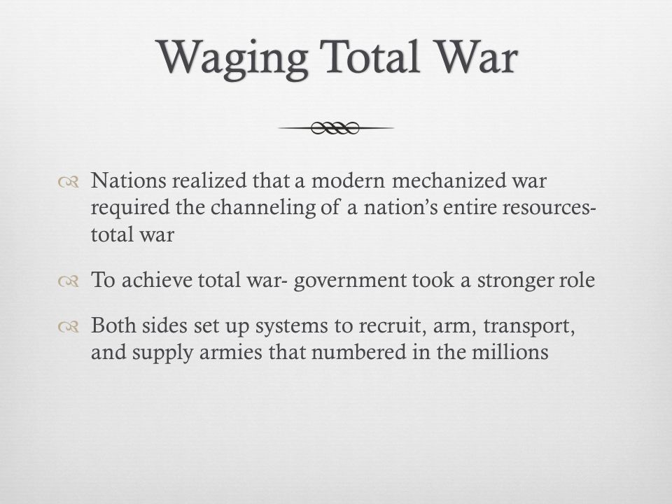 Waging Total War Nations realized that a modern mechanized war required the channeling of a nation's entire resources- total war.