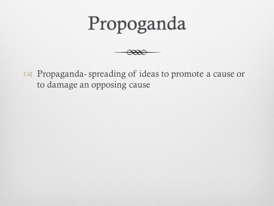Propoganda Propaganda- spreading of ideas to promote a cause or to damage an opposing cause