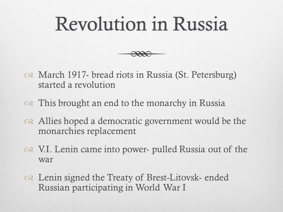 Revolution in Russia March 1917- bread riots in Russia (St. Petersburg) started a revolution. This brought an end to the monarchy in Russia.