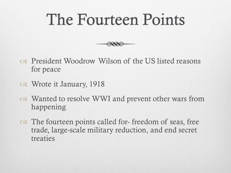 The Fourteen Points President Woodrow Wilson of the US listed reasons for peace. Wrote it January, 1918.
