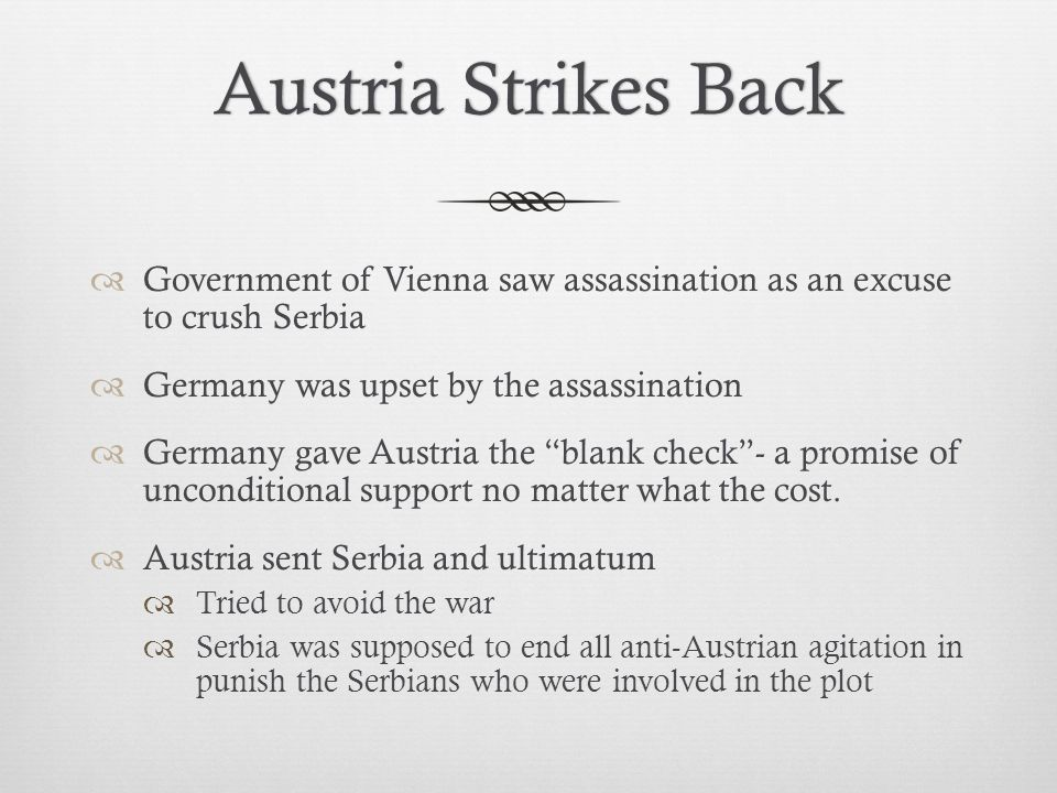 Austria Strikes Back Government of Vienna saw assassination as an excuse to crush Serbia. Germany was upset by the assassination.