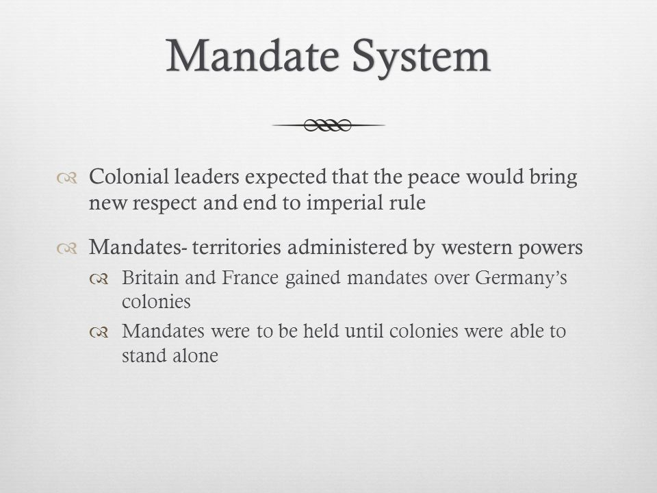 Mandate System Colonial leaders expected that the peace would bring new respect and end to imperial rule.