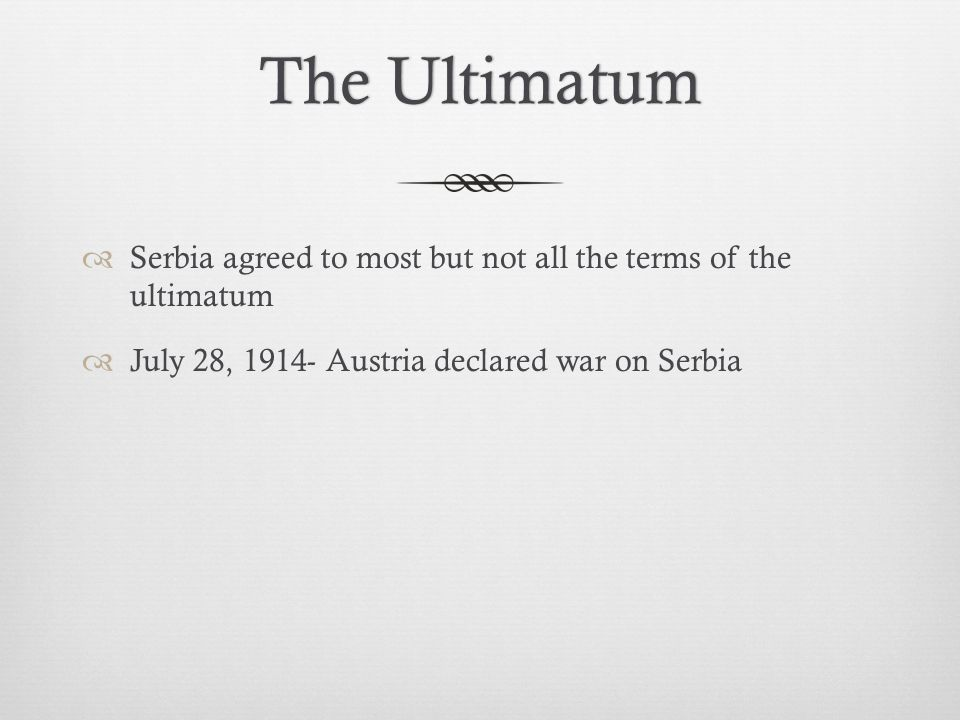 The Ultimatum Serbia agreed to most but not all the terms of the ultimatum.