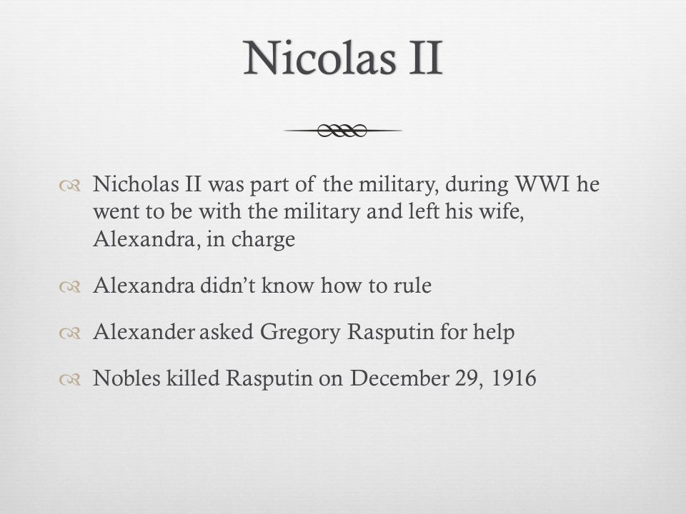 Nicolas II Nicholas II was part of the military, during WWI he went to be with the military and left his wife, Alexandra, in charge.