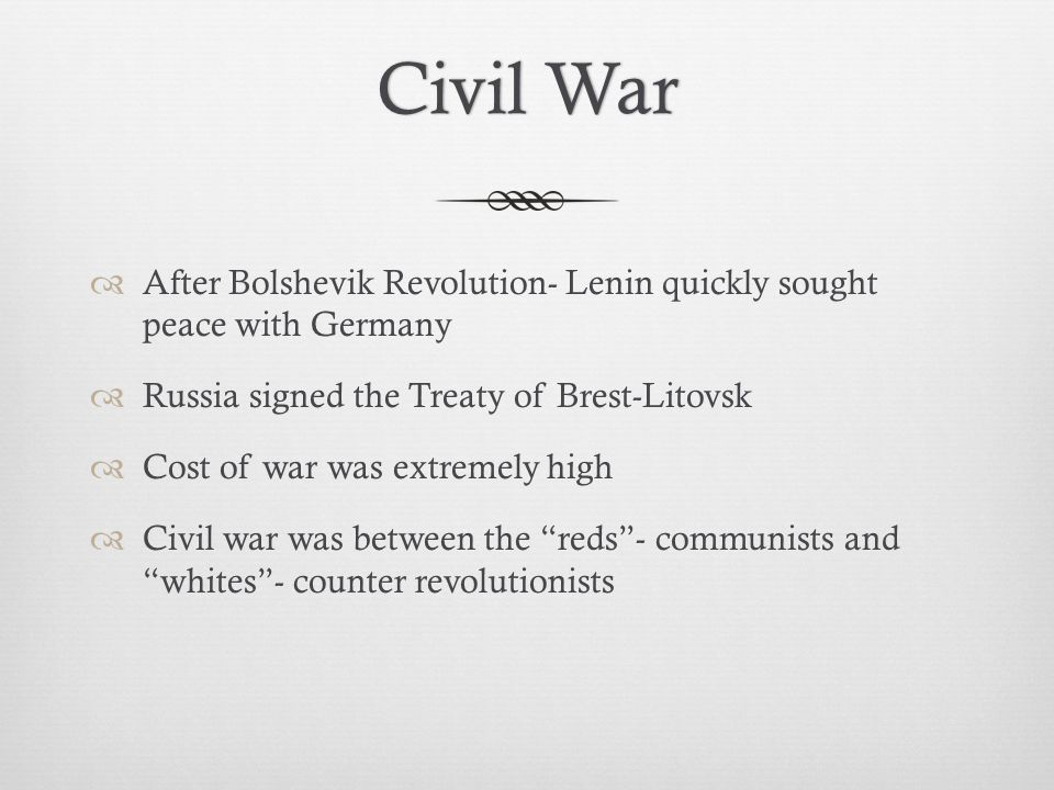Civil War After Bolshevik Revolution- Lenin quickly sought peace with Germany. Russia signed the Treaty of Brest-Litovsk.