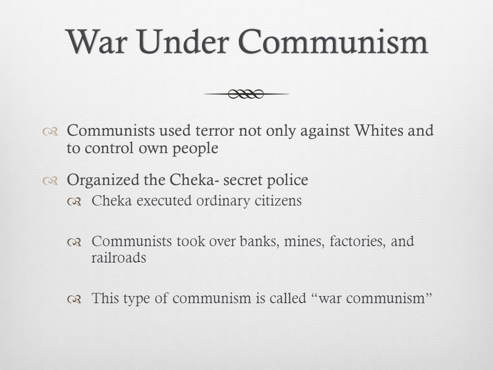 War Under Communism Communists used terror not only against Whites and to control own people. Organized the Cheka- secret police.