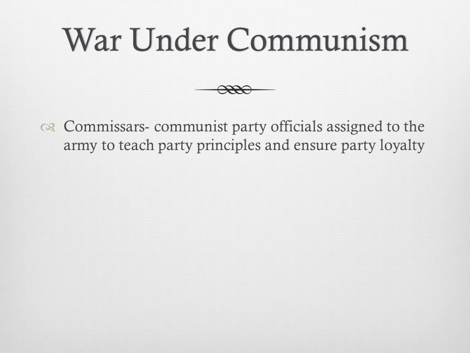 War Under Communism Commissars- communist party officials assigned to the army to teach party principles and ensure party loyalty.