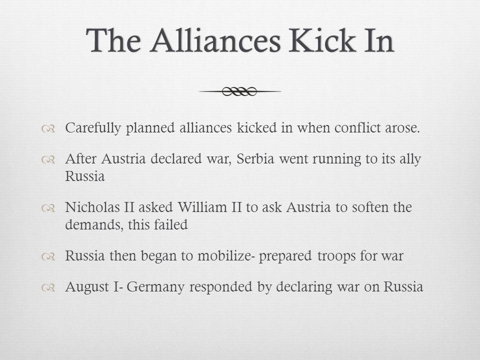 The Alliances Kick In Carefully planned alliances kicked in when conflict arose. After Austria declared war, Serbia went running to its ally Russia.