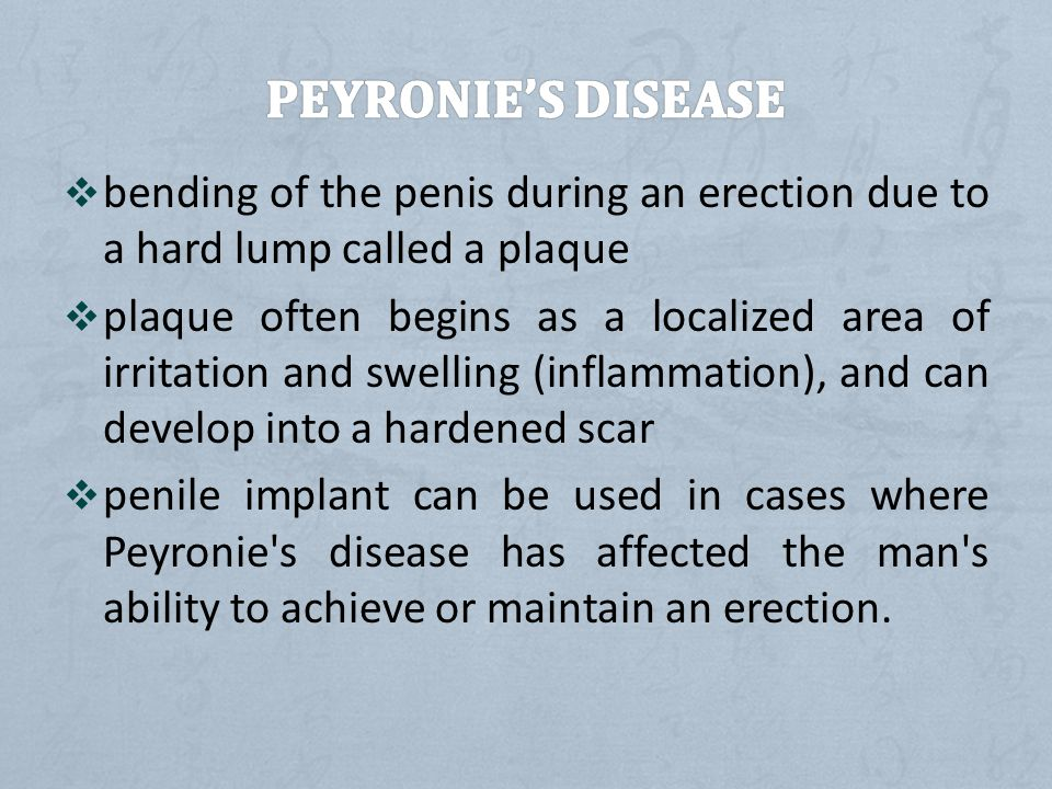 PEYRONIE'S DISEASE bending of the penis during an erection due to a hard lump called a plaque.