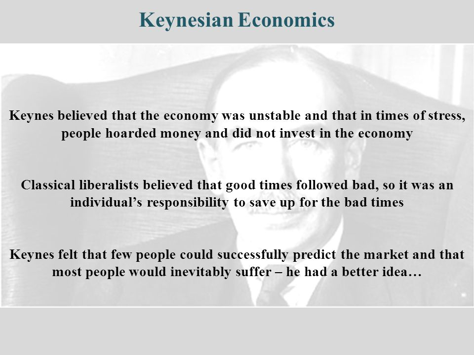Keynesian Economics Keynes believed that the economy was unstable and that in times of stress, people hoarded money and did not invest in the economy.