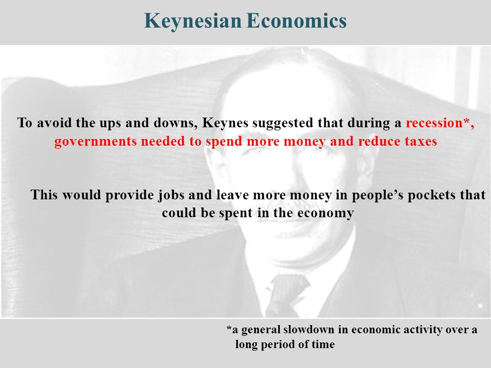Keynesian Economics To avoid the ups and downs, Keynes suggested that during a recession*, governments needed to spend more money and reduce taxes.