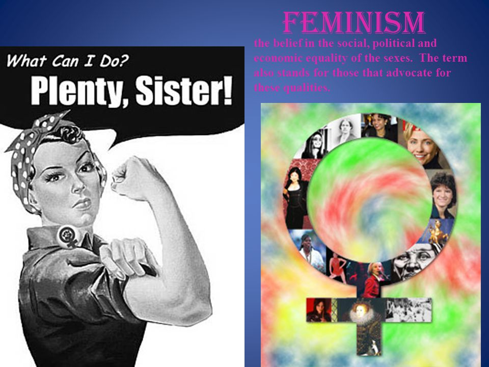 feminism the belief in the social, political and economic equality of the sexes.