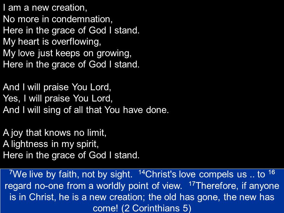 I am a new creation, No more in condemnation, Here in the grace of God I stand. My heart is overflowing,