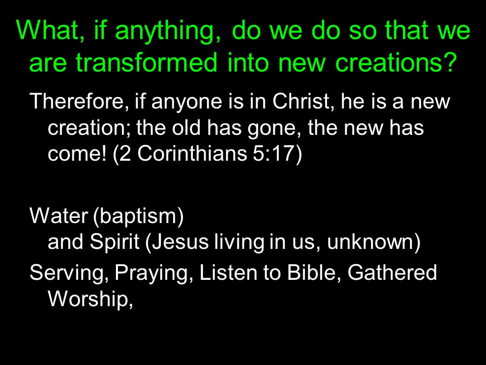 What, if anything, do we do so that we are transformed into new creations