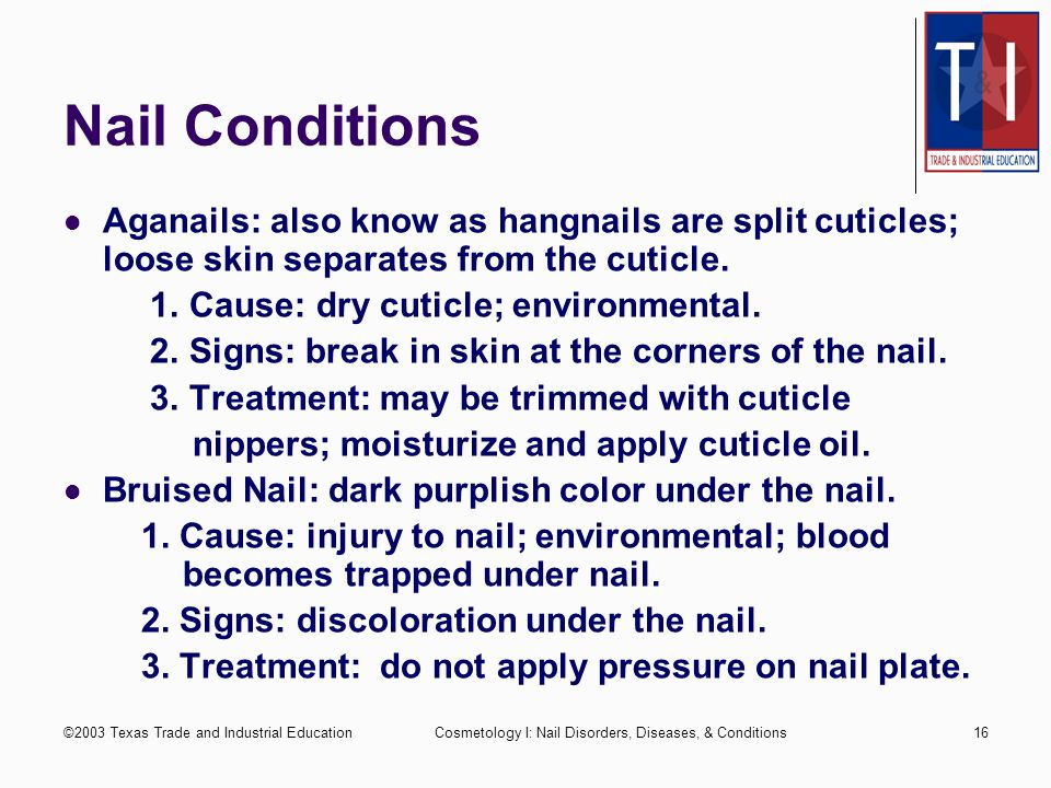 Nail Conditions Aganails: also know as hangnails are split cuticles; loose skin separates from the cuticle.