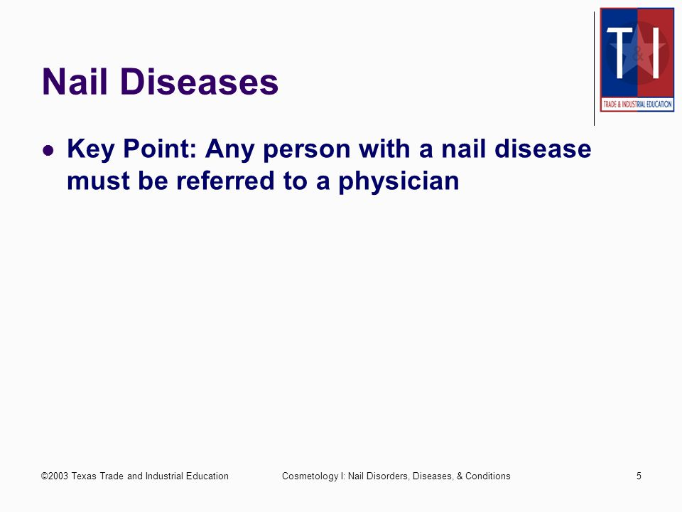 Nail Diseases Key Point: Any person with a nail disease must be referred to a physician. ©2003 Texas Trade and Industrial Education.