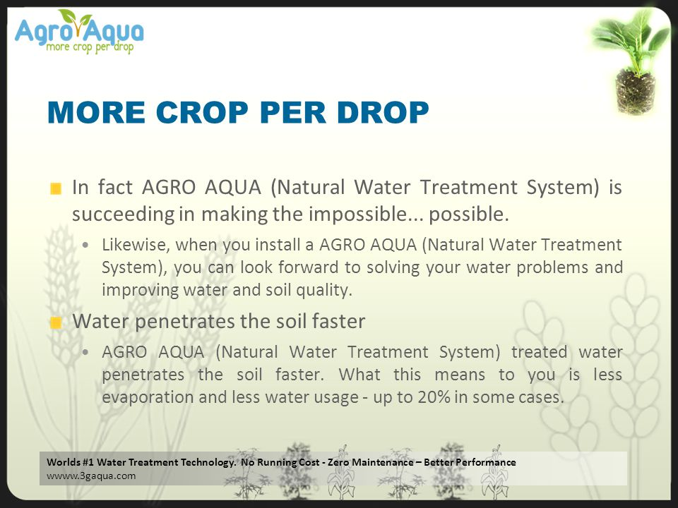 MORE CROP PER DROP In fact AGRO AQUA (Natural Water Treatment System) is succeeding in making the impossible... possible.
