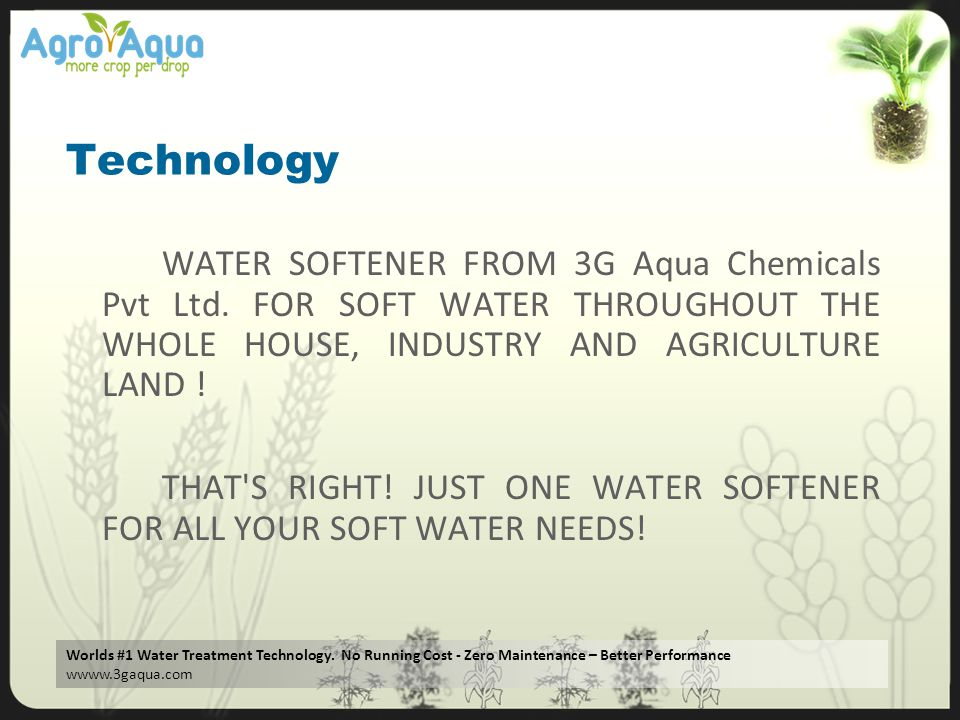 Technology WATER SOFTENER FROM 3G Aqua Chemicals Pvt Ltd. FOR SOFT WATER THROUGHOUT THE WHOLE HOUSE, INDUSTRY AND AGRICULTURE LAND !