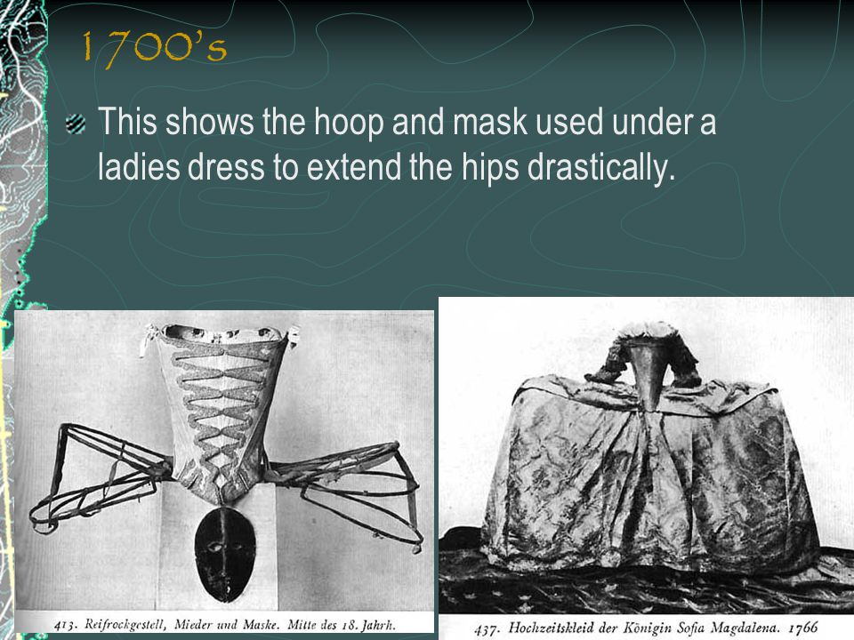 1700's This shows the hoop and mask used under a ladies dress to extend the hips drastically.