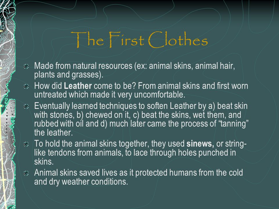 The First Clothes Made from natural resources (ex: animal skins, animal hair, plants and grasses).