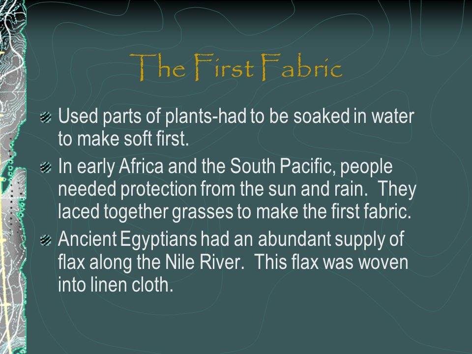 The First Fabric Used parts of plants-had to be soaked in water to make soft first.