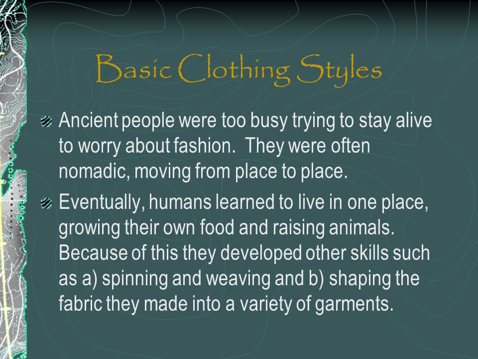 Basic Clothing Styles Ancient people were too busy trying to stay alive to worry about fashion. They were often nomadic, moving from place to place.