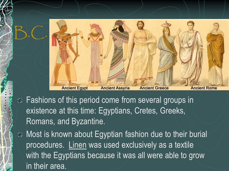 B.C. Fashions of this period come from several groups in existence at this time: Egyptians, Cretes, Greeks, Romans, and Byzantine.