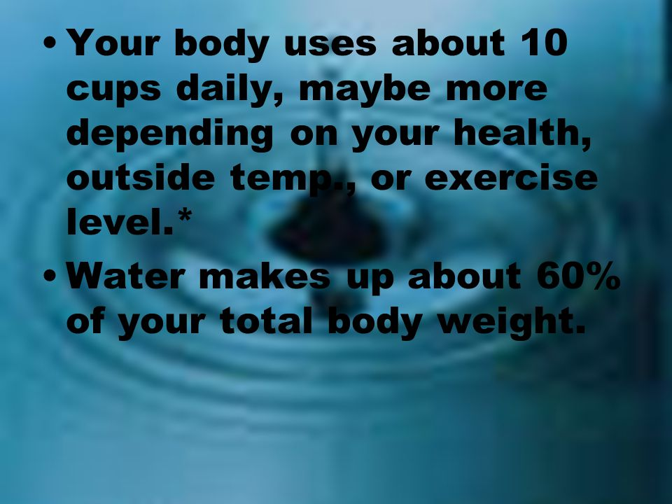 Your body uses about 10 cups daily, maybe more depending on your health, outside temp., or exercise level.*