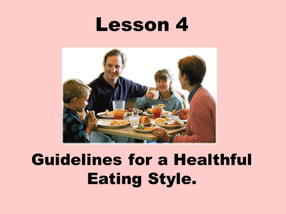 Lesson 4 Guidelines for a Healthful Eating Style.