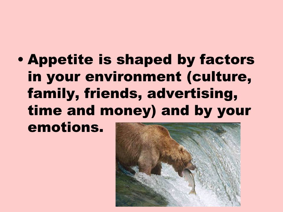 Appetite is shaped by factors in your environment (culture, family, friends, advertising, time and money) and by your emotions.