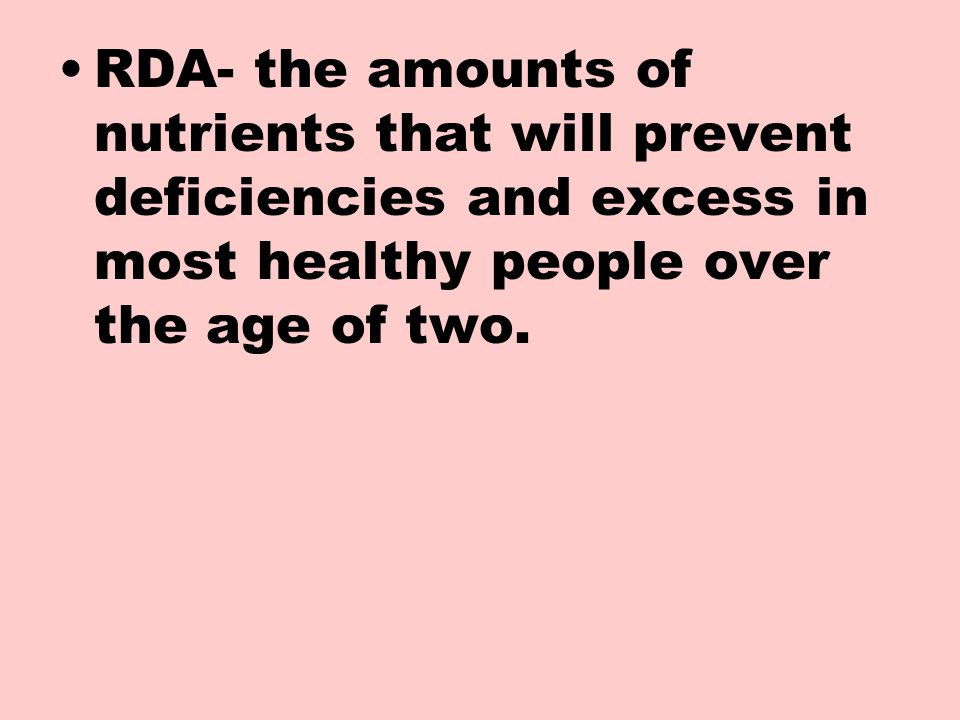 RDA- the amounts of nutrients that will prevent deficiencies and excess in most healthy people over the age of two.