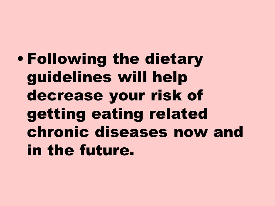 Following the dietary guidelines will help decrease your risk of getting eating related chronic diseases now and in the future.