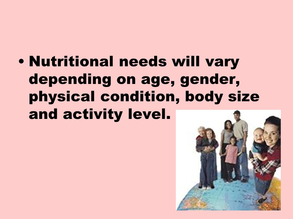 Nutritional needs will vary depending on age, gender, physical condition, body size and activity level.