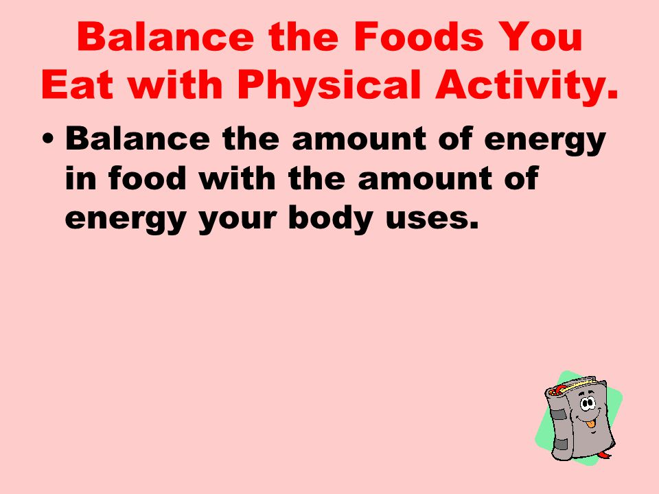 Balance the Foods You Eat with Physical Activity.