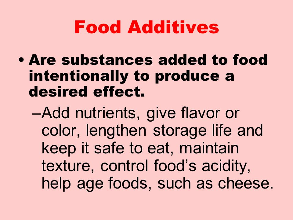 Food Additives Are substances added to food intentionally to produce a desired effect.