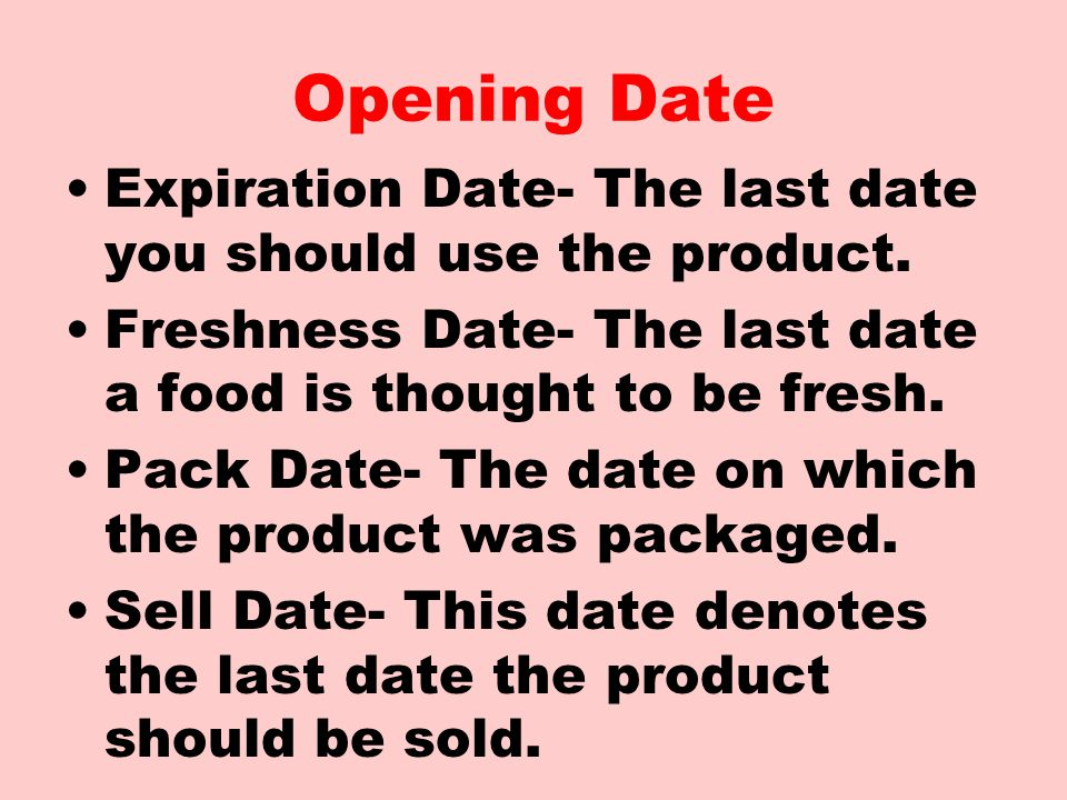 Opening Date Expiration Date- The last date you should use the product. Freshness Date- The last date a food is thought to be fresh.
