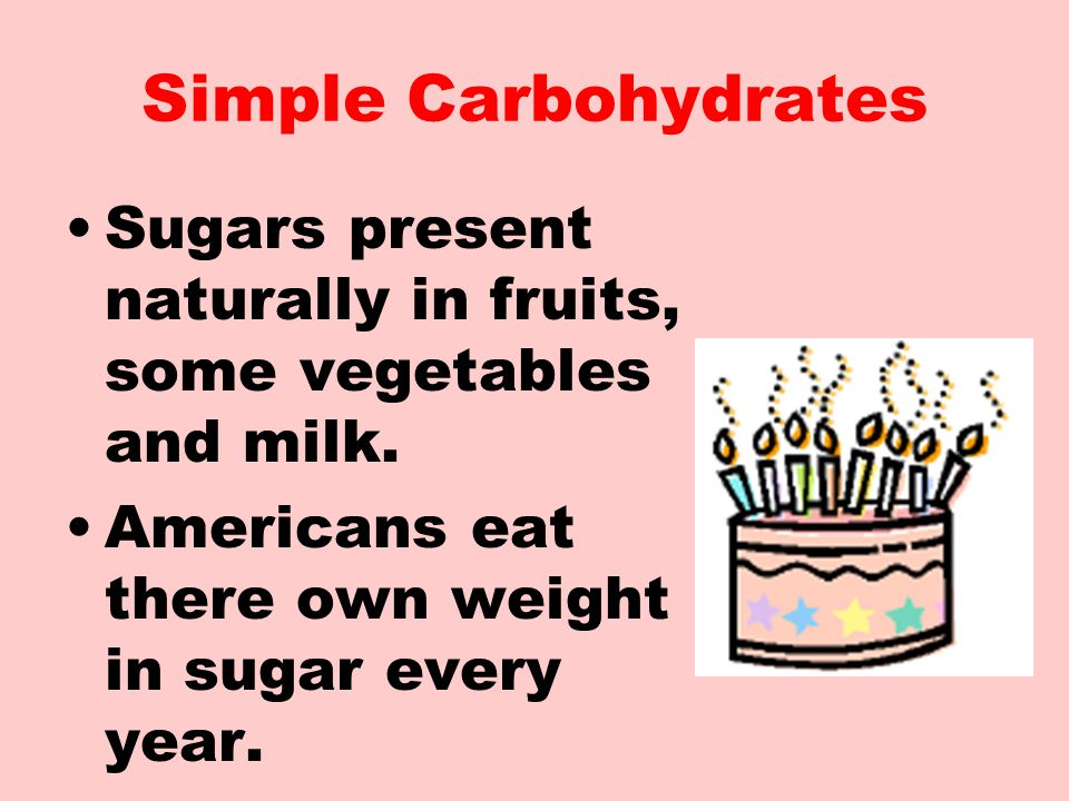 Simple Carbohydrates Sugars present naturally in fruits, some vegetables and milk.