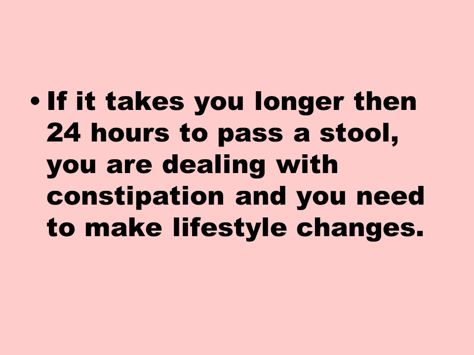 If it takes you longer then 24 hours to pass a stool, you are dealing with constipation and you need to make lifestyle changes.