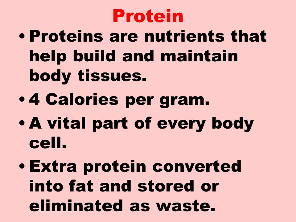 Protein Proteins are nutrients that help build and maintain body tissues. 4 Calories per gram. A vital part of every body cell.