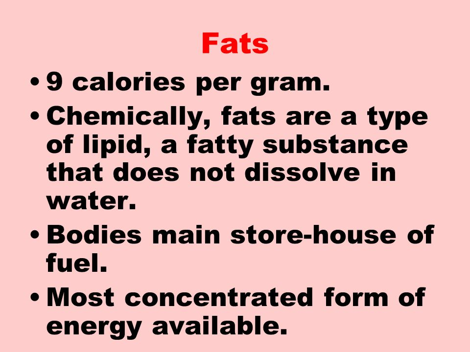 Fats 9 calories per gram. Chemically, fats are a type of lipid, a fatty substance that does not dissolve in water.