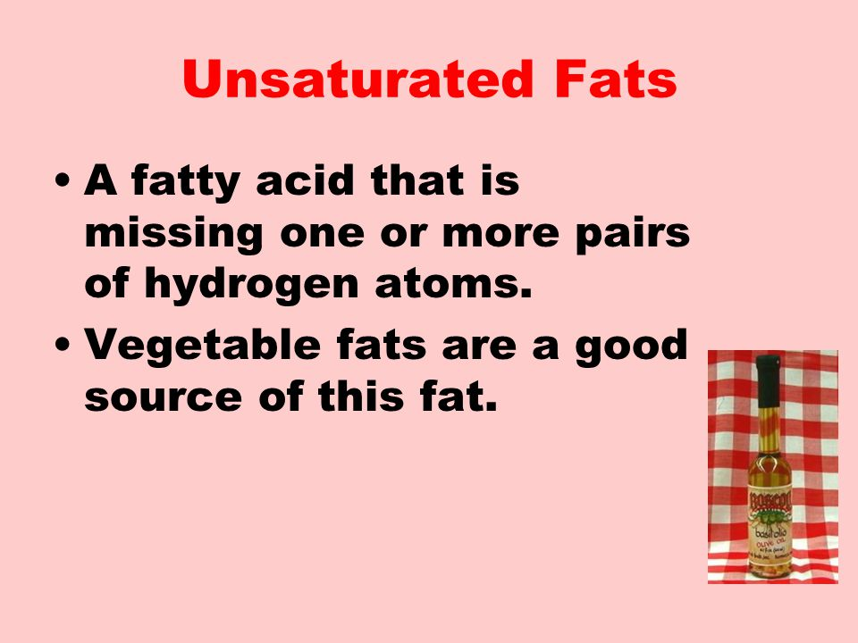 Unsaturated Fats A fatty acid that is missing one or more pairs of hydrogen atoms.