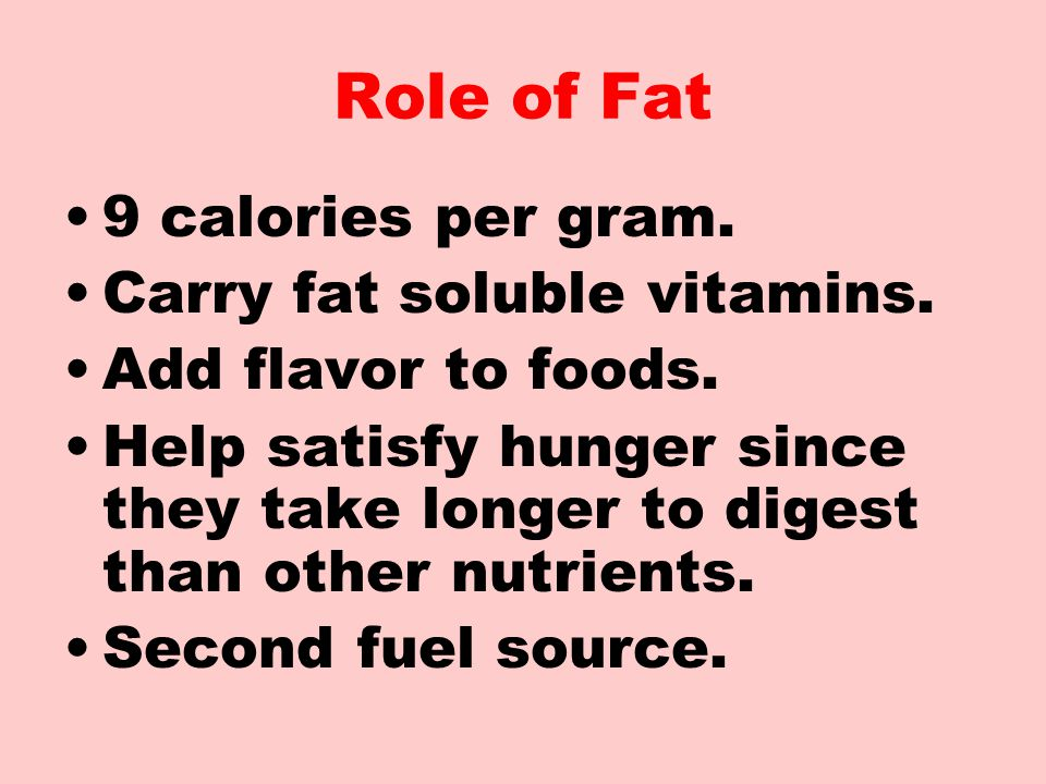Role of Fat 9 calories per gram. Carry fat soluble vitamins.