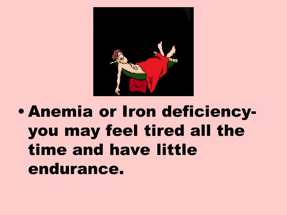 Anemia or Iron deficiency- you may feel tired all the time and have little endurance.